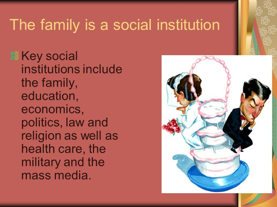 The family is a social institution Key social institutions include the family, education, economics, politics, law and religion as well as health care, the military and the mass media.