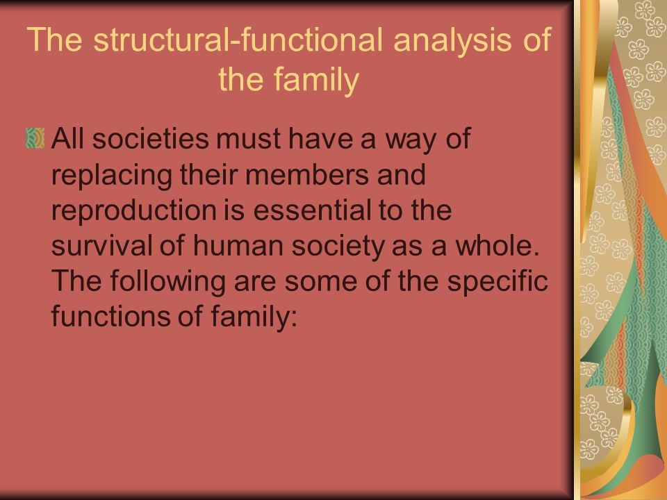The structural-functional analysis of the family All societies must have a way of replacing their members and reproduction is essential to the survival of human society as a whole.