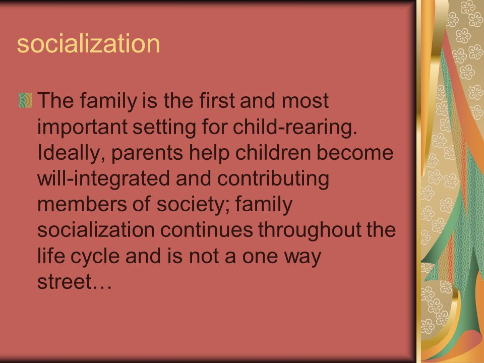 socialization The family is the first and most important setting for child-rearing.