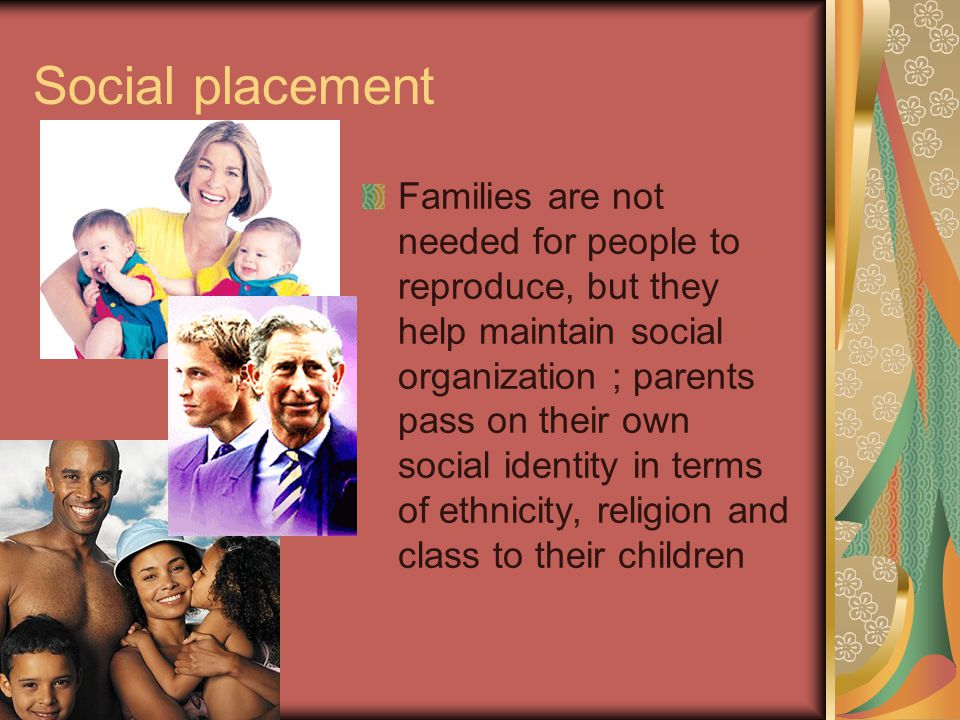 Social placement Families are not needed for people to reproduce, but they help maintain social organization ; parents pass on their own social identity in terms of ethnicity, religion and class to their children