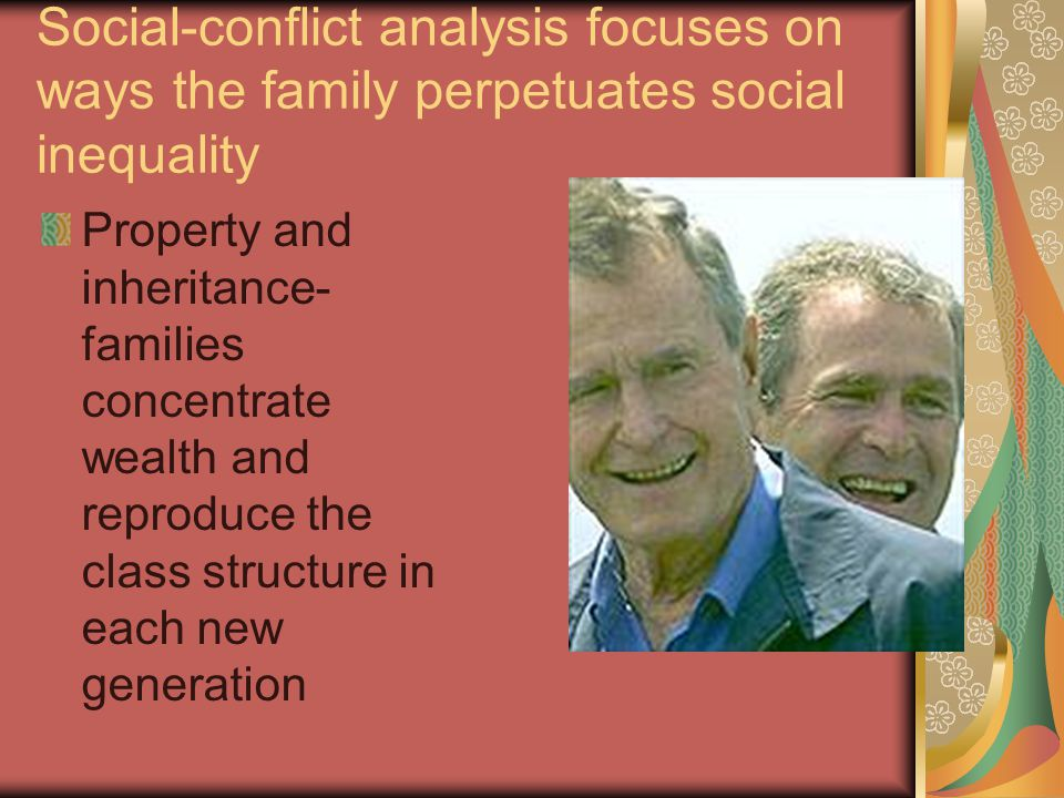 Social-conflict analysis focuses on ways the family perpetuates social inequality Property and inheritance- families concentrate wealth and reproduce the class structure in each new generation