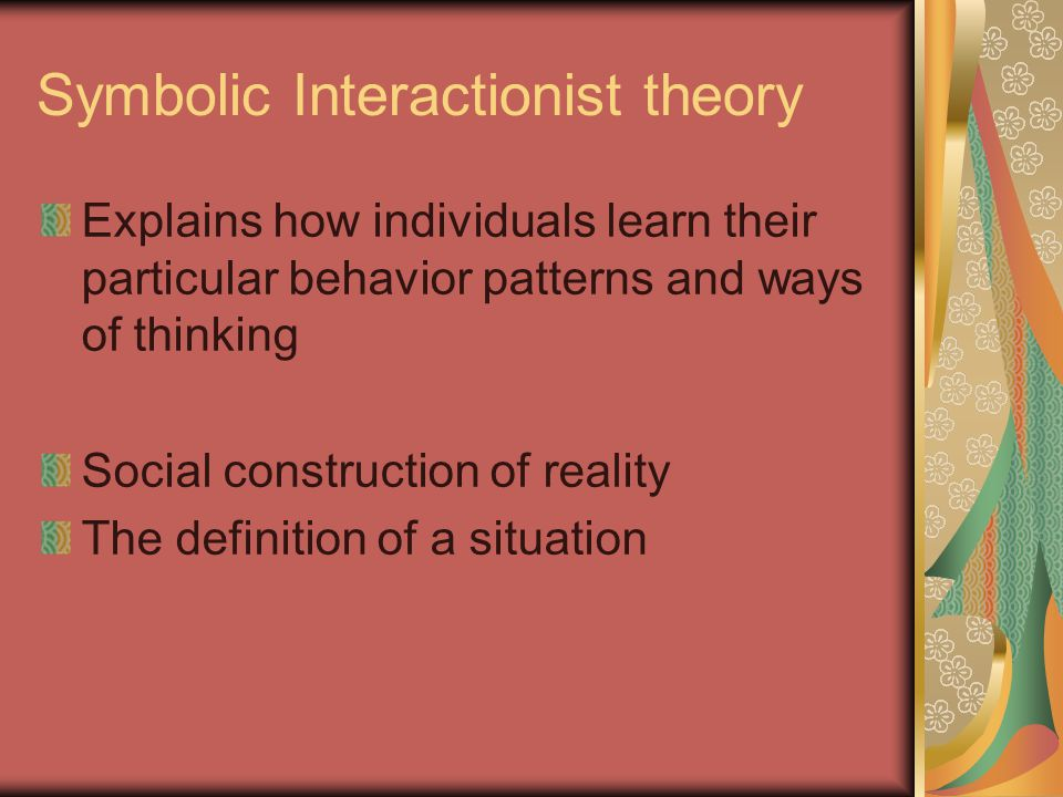 Symbolic Interactionist theory Explains how individuals learn their particular behavior patterns and ways of thinking Social construction of reality The definition of a situation