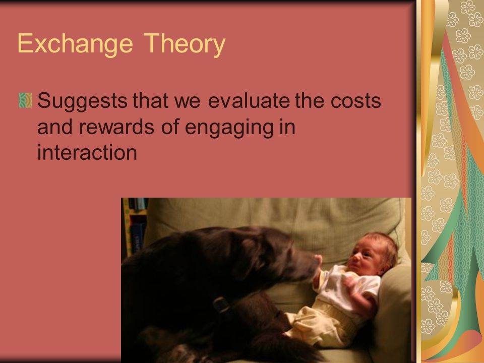 Exchange Theory Suggests that we evaluate the costs and rewards of engaging in interaction