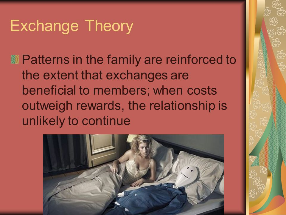 Exchange Theory Patterns in the family are reinforced to the extent that exchanges are beneficial to members; when costs outweigh rewards, the relationship is unlikely to continue