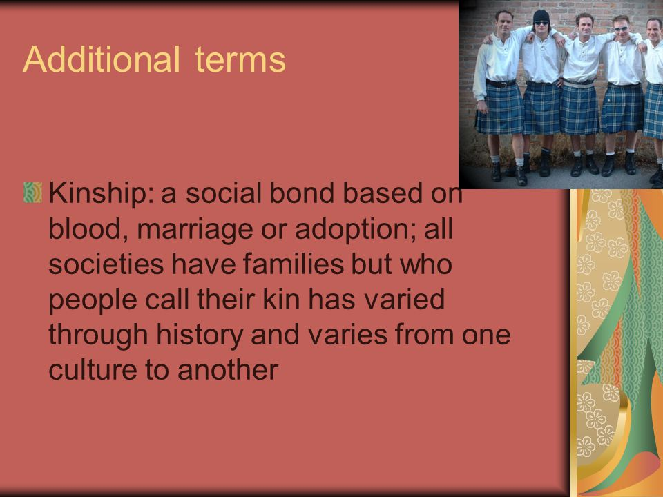 Additional terms Kinship: a social bond based on blood, marriage or adoption; all societies have families but who people call their kin has varied through history and varies from one culture to another