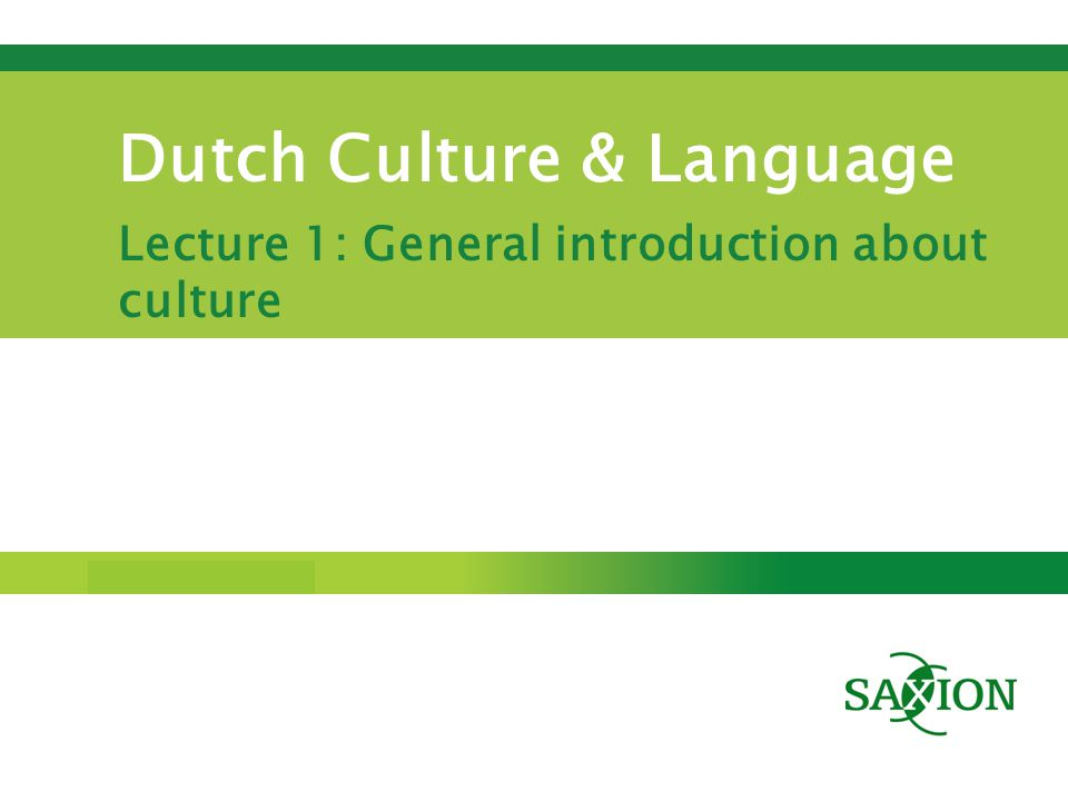 Step up to Saxion. Dutch Culture & Language Lecture 1: General introduction about culture
