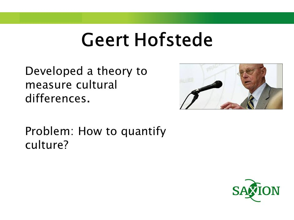 Step up to Saxion. Geert Hofstede Developed a theory to measure cultural differences.