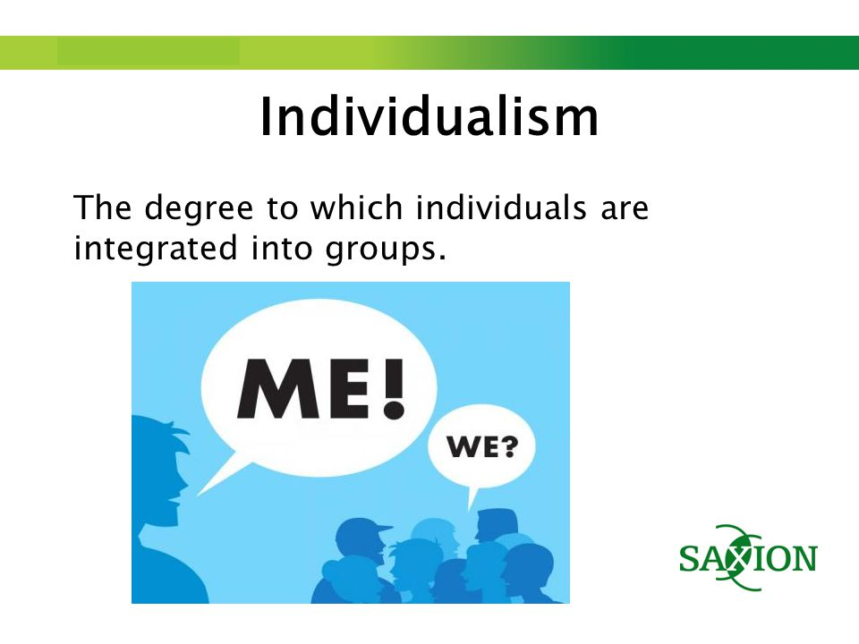 Step up to Saxion. Individualism The degree to which individuals are integrated into groups.