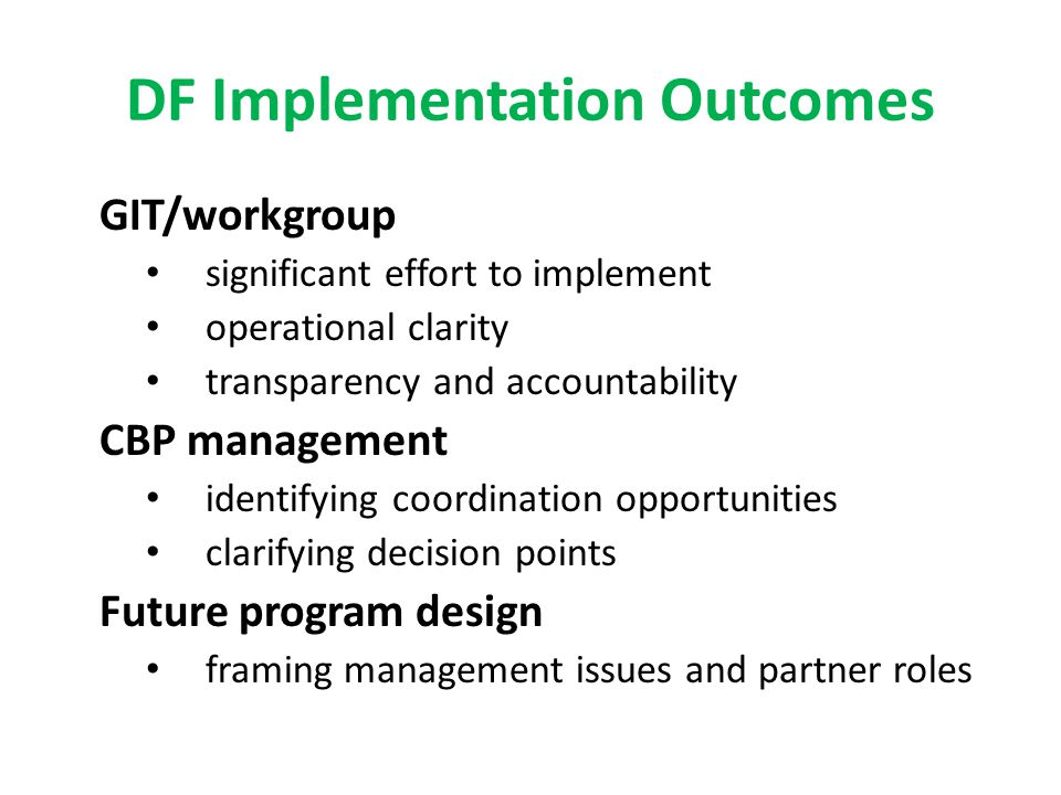 DF Implementation Outcomes GIT/workgroup significant effort to implement operational clarity transparency and accountability CBP management identifying coordination opportunities clarifying decision points Future program design framing management issues and partner roles