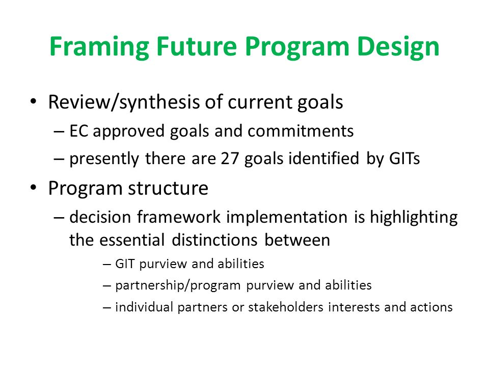 Framing Future Program Design Review/synthesis of current goals – EC approved goals and commitments – presently there are 27 goals identified by GITs Program structure – decision framework implementation is highlighting the essential distinctions between – GIT purview and abilities – partnership/program purview and abilities – individual partners or stakeholders interests and actions