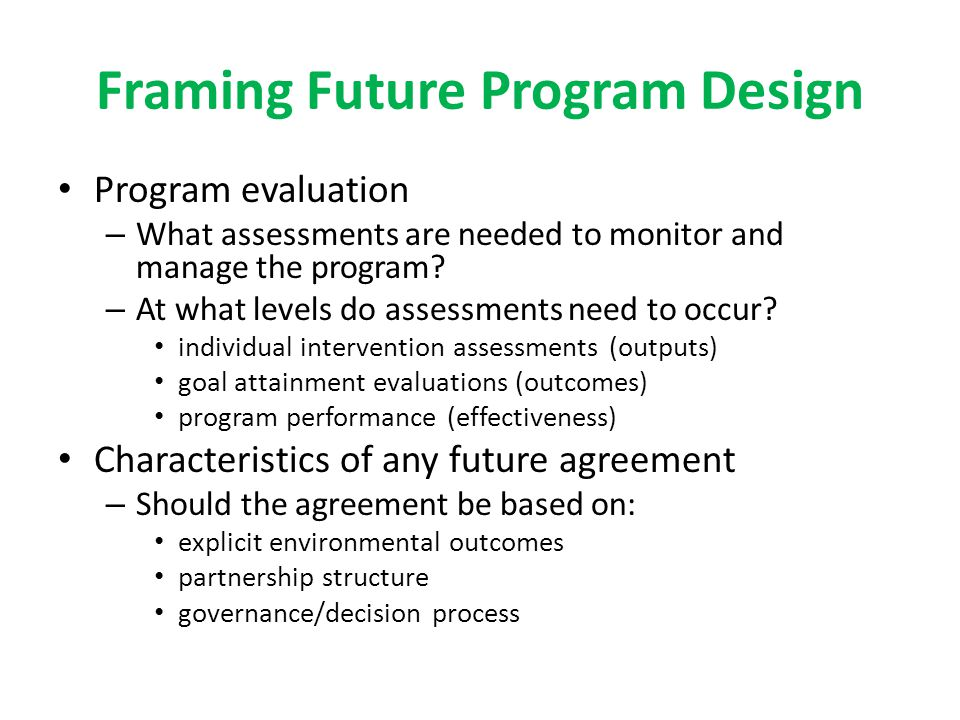 Framing Future Program Design Program evaluation – What assessments are needed to monitor and manage the program.
