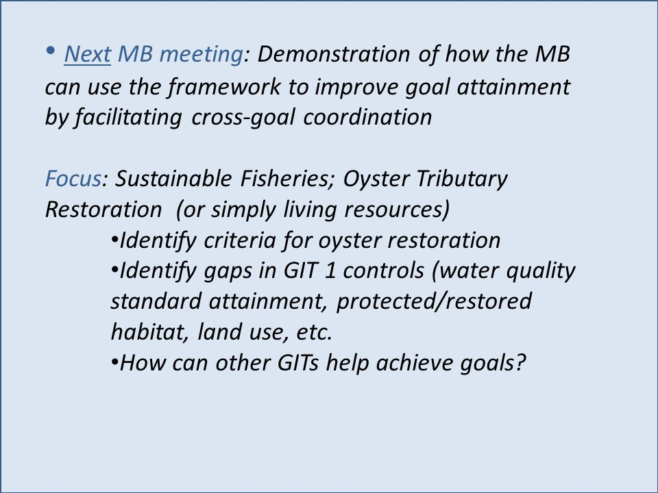 Next MB meeting: Demonstration of how the MB can use the framework to improve goal attainment by facilitating cross-goal coordination Focus: Sustainable Fisheries; Oyster Tributary Restoration (or simply living resources) Identify criteria for oyster restoration Identify gaps in GIT 1 controls (water quality standard attainment, protected/restored habitat, land use, etc.