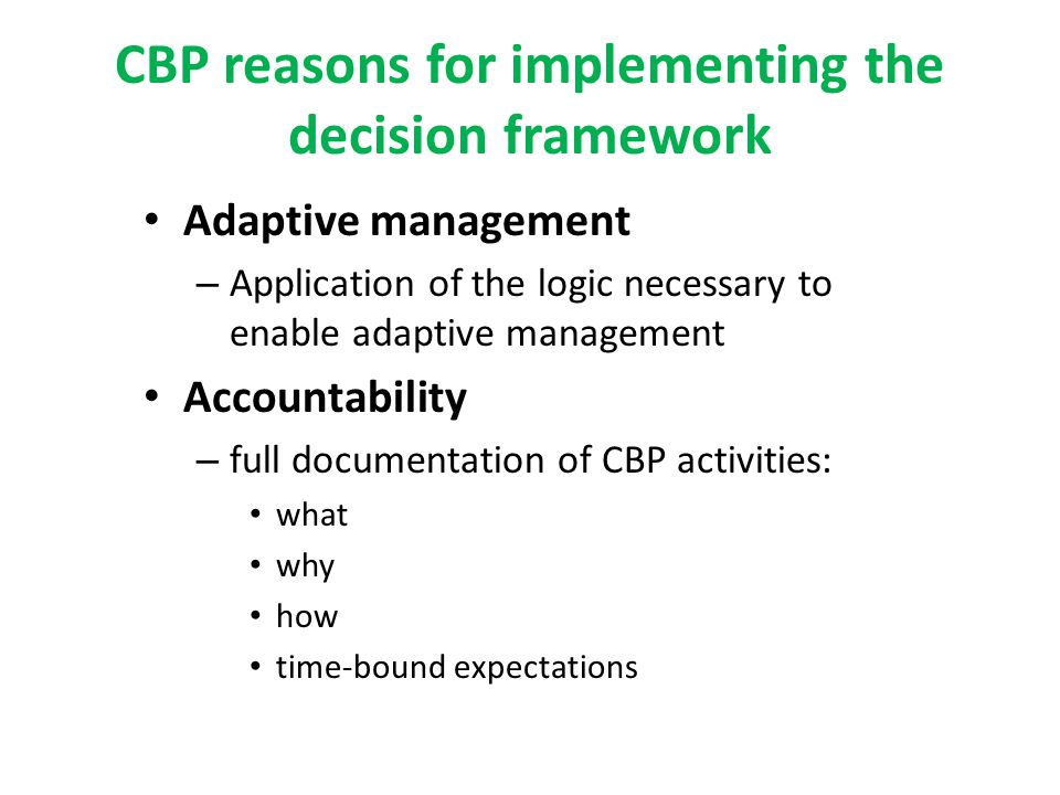 CBP reasons for implementing the decision framework Adaptive management – Application of the logic necessary to enable adaptive management Accountability – full documentation of CBP activities: what why how time-bound expectations