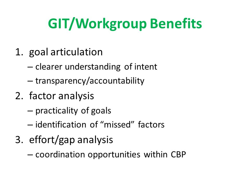 GIT/Workgroup Benefits 1.goal articulation – clearer understanding of intent – transparency/accountability 2.factor analysis – practicality of goals – identification of missed factors 3.effort/gap analysis – coordination opportunities within CBP