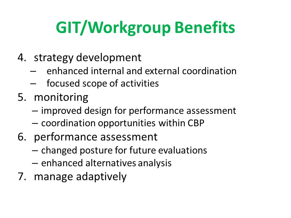 GIT/Workgroup Benefits 4.strategy development – enhanced internal and external coordination – focused scope of activities 5.monitoring – improved design for performance assessment – coordination opportunities within CBP 6.performance assessment – changed posture for future evaluations – enhanced alternatives analysis 7.manage adaptively