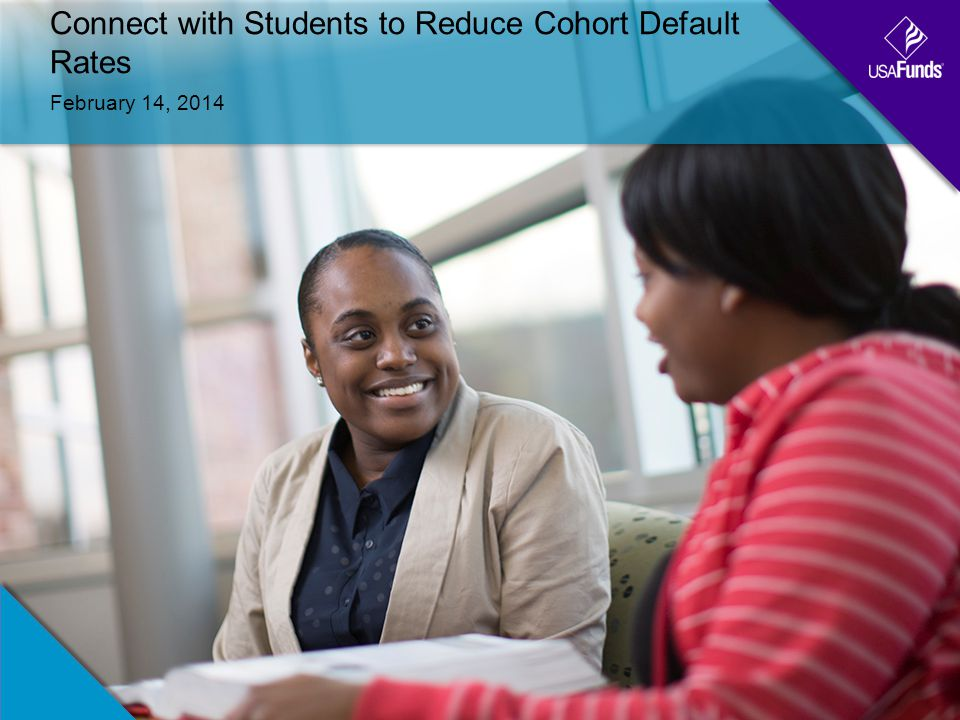 Connect with Students to Reduce Cohort Default Rates February 14, 2014