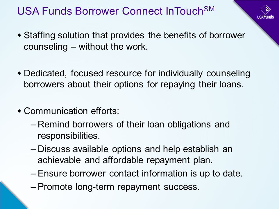 USA Funds Borrower Connect InTouch SM  Staffing solution that provides the benefits of borrower counseling – without the work.