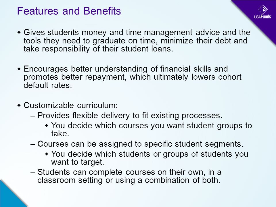 Features and Benefits  Gives students money and time management advice and the tools they need to graduate on time, minimize their debt and take responsibility of their student loans.