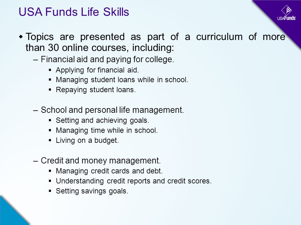 USA Funds Life Skills  Topics are presented as part of a curriculum of more than 30 online courses, including: –Financial aid and paying for college.