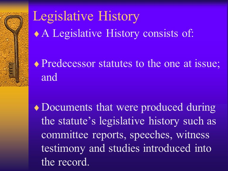 Legislative History  If the plain language is unclear or if the plain meaning would lead to absurd or unintended results, courts will consider legislative intent.