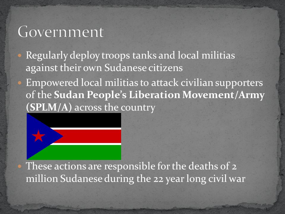 Regularly deploy troops tanks and local militias against their own Sudanese citizens Empowered local militias to attack civilian supporters of the Sudan People's Liberation Movement/Army (SPLM/A) across the country These actions are responsible for the deaths of 2 million Sudanese during the 22 year long civil war