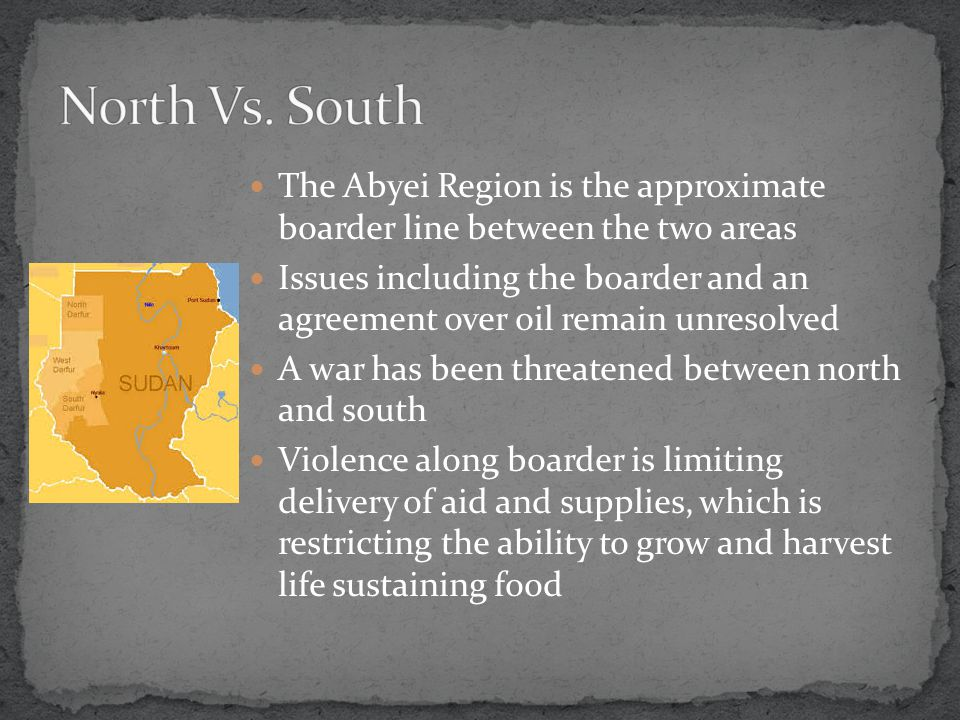 The Abyei Region is the approximate boarder line between the two areas Issues including the boarder and an agreement over oil remain unresolved A war has been threatened between north and south Violence along boarder is limiting delivery of aid and supplies, which is restricting the ability to grow and harvest life sustaining food