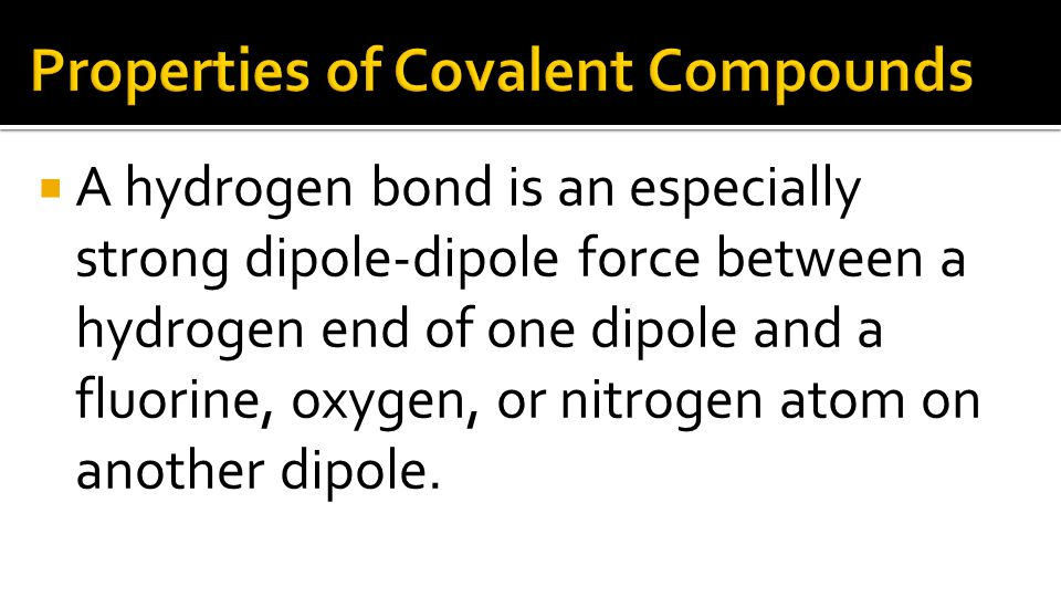  A hydrogen bond is an especially strong dipole-dipole force between a hydrogen end of one dipole and a fluorine, oxygen, or nitrogen atom on another dipole.