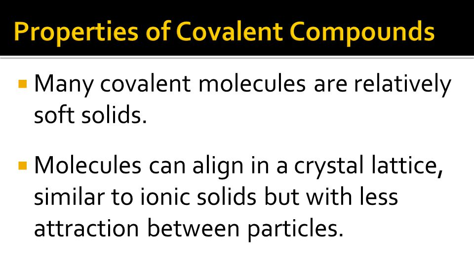  Many covalent molecules are relatively soft solids.