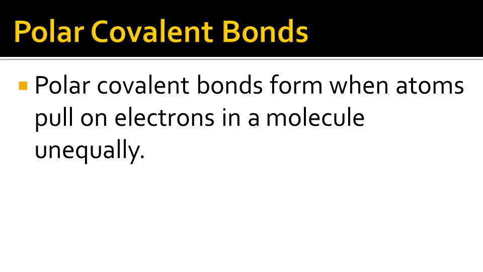  Polar covalent bonds form when atoms pull on electrons in a molecule unequally.