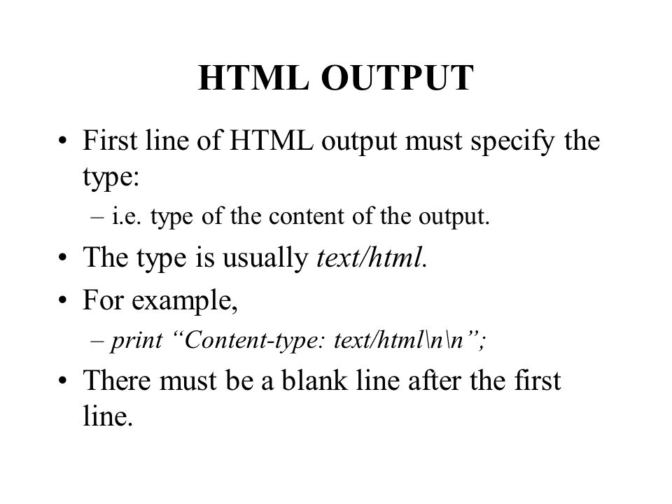 HTML OUTPUT First line of HTML output must specify the type: –i.e.