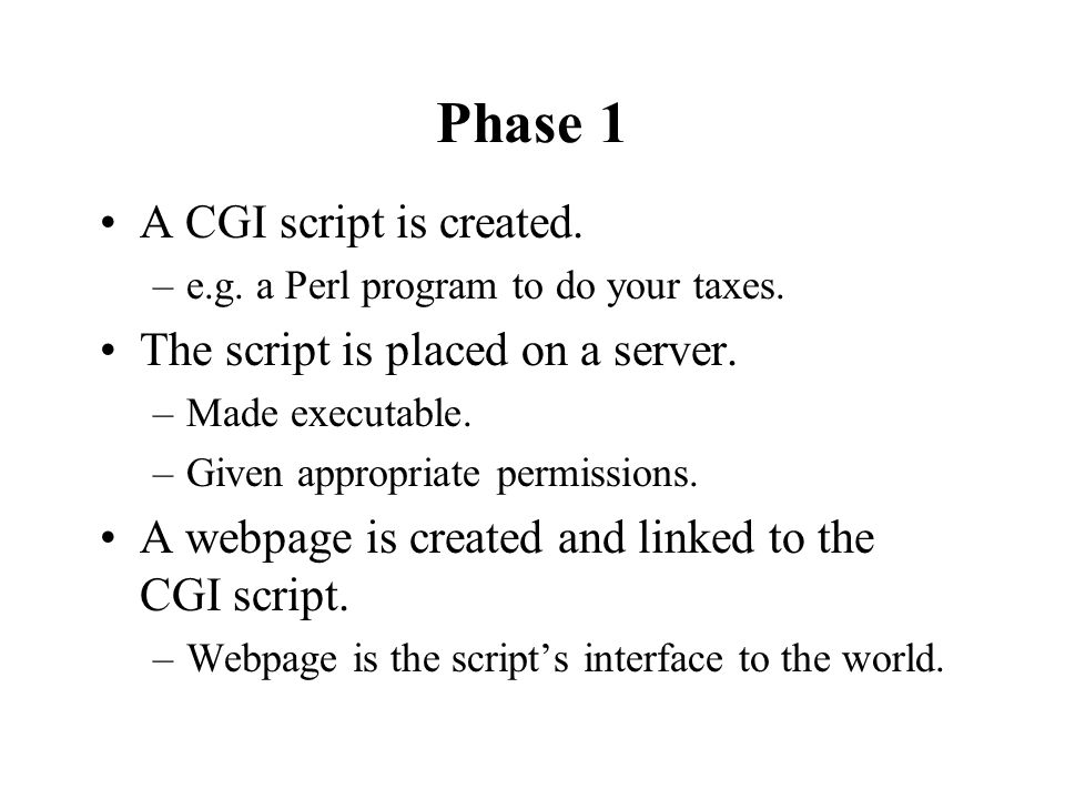 Phase 1 A CGI script is created. –e.g. a Perl program to do your taxes.