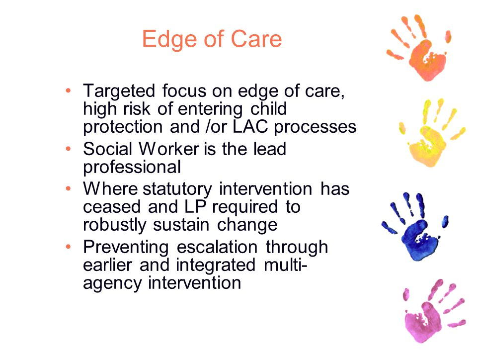 Edge of Care Targeted focus on edge of care, high risk of entering child protection and /or LAC processes Social Worker is the lead professional Where statutory intervention has ceased and LP required to robustly sustain change Preventing escalation through earlier and integrated multi- agency intervention