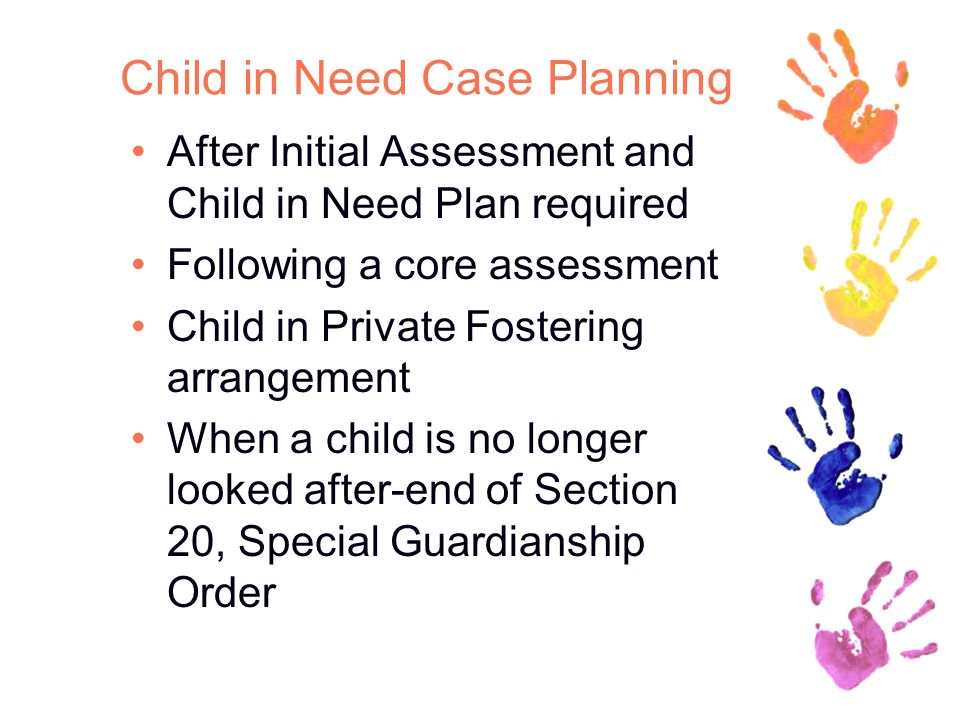 Child in Need Case Planning After Initial Assessment and Child in Need Plan required Following a core assessment Child in Private Fostering arrangement When a child is no longer looked after-end of Section 20, Special Guardianship Order