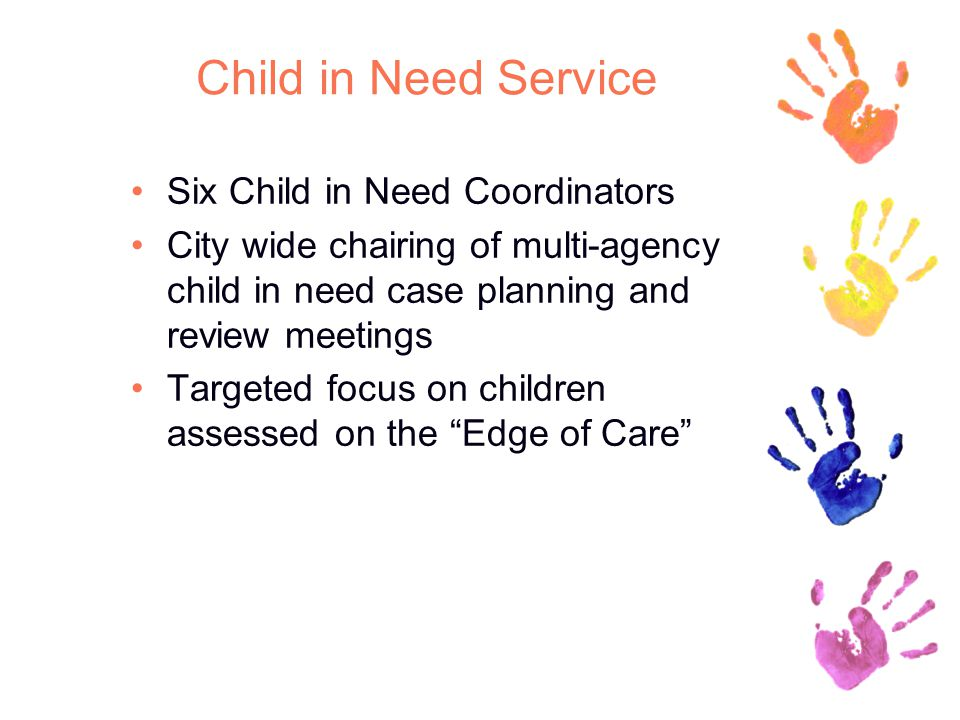 Child in Need Service Six Child in Need Coordinators City wide chairing of multi-agency child in need case planning and review meetings Targeted focus on children assessed on the Edge of Care