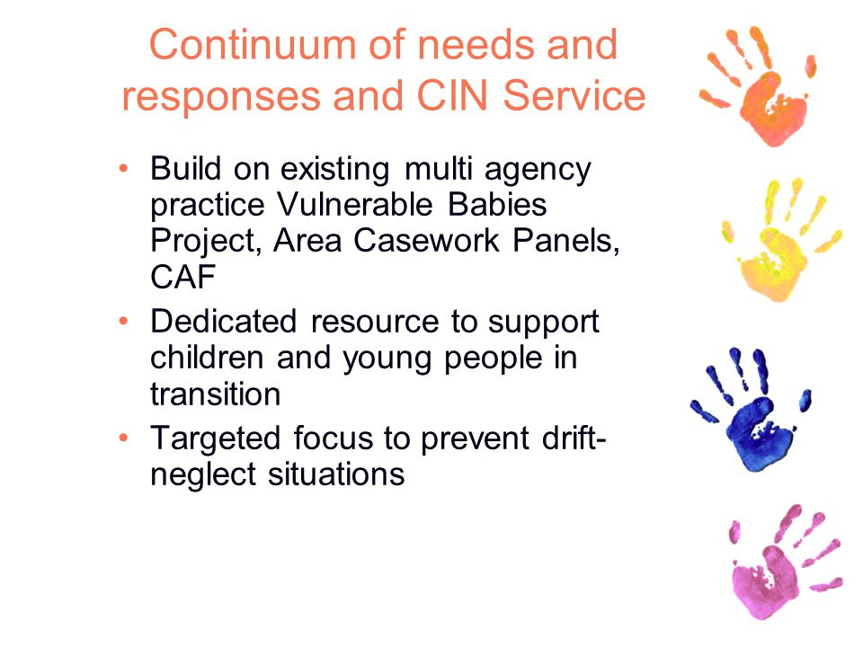 Continuum of needs and responses and CIN Service Build on existing multi agency practice Vulnerable Babies Project, Area Casework Panels, CAF Dedicated resource to support children and young people in transition Targeted focus to prevent drift- neglect situations