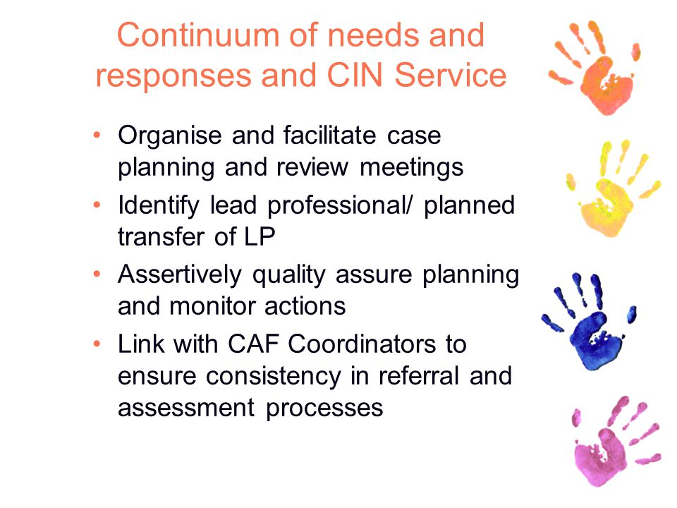 Continuum of needs and responses and CIN Service Organise and facilitate case planning and review meetings Identify lead professional/ planned transfer of LP Assertively quality assure planning and monitor actions Link with CAF Coordinators to ensure consistency in referral and assessment processes