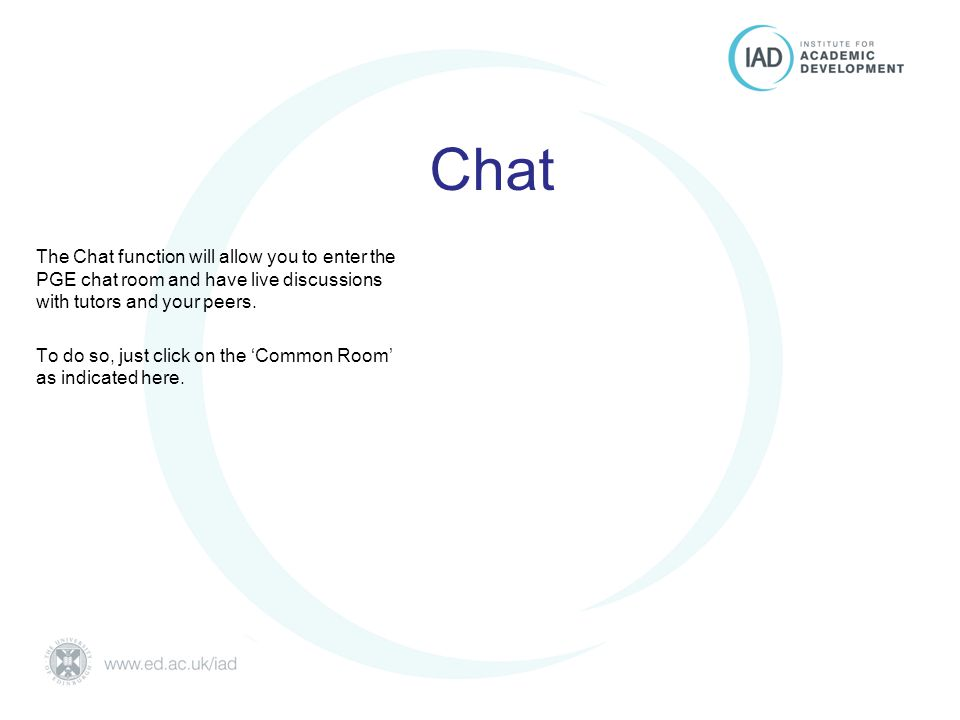 Postgraduate Essentials University of Edinburgh Chat The Chat function will allow you to enter the PGE chat room and have live discussions with tutors and your peers.