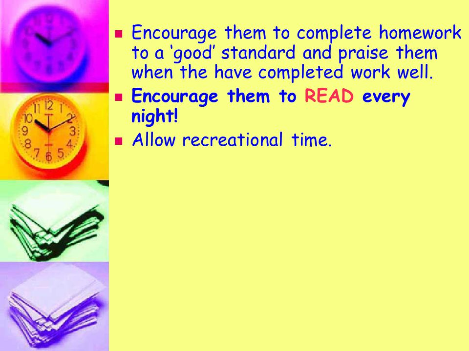Encourage them to complete homework to a 'good' standard and praise them when the have completed work well.