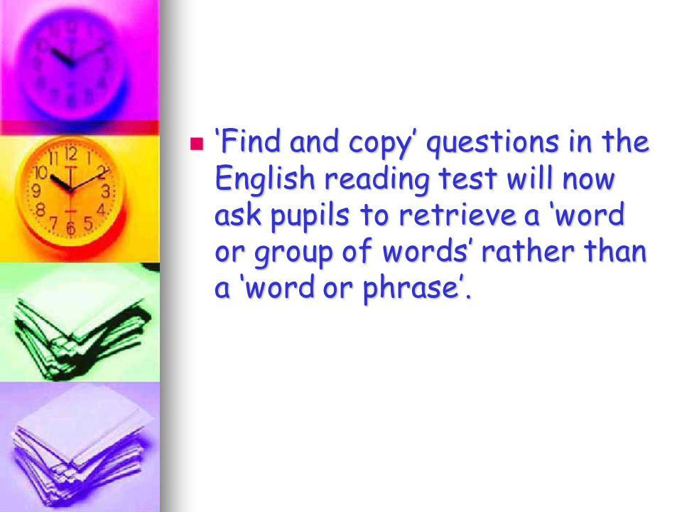 'Find and copy' questions in the English reading test will now ask pupils to retrieve a 'word or group of words' rather than a 'word or phrase'.