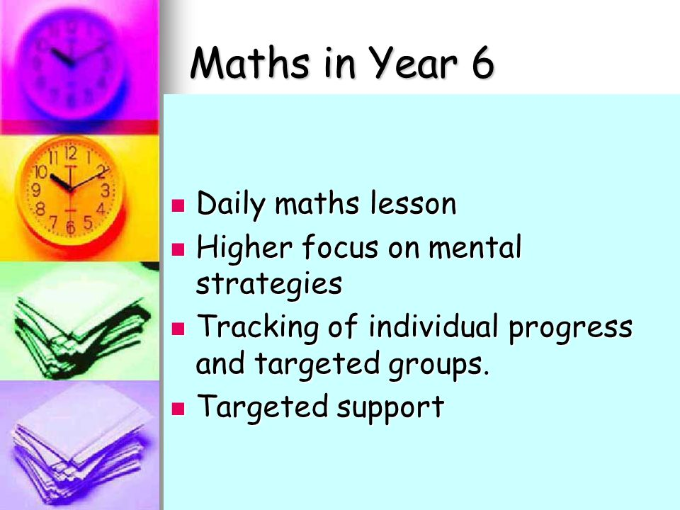 Maths in Year 6 Daily maths lesson Daily maths lesson Higher focus on mental strategies Higher focus on mental strategies Tracking of individual progress and targeted groups.