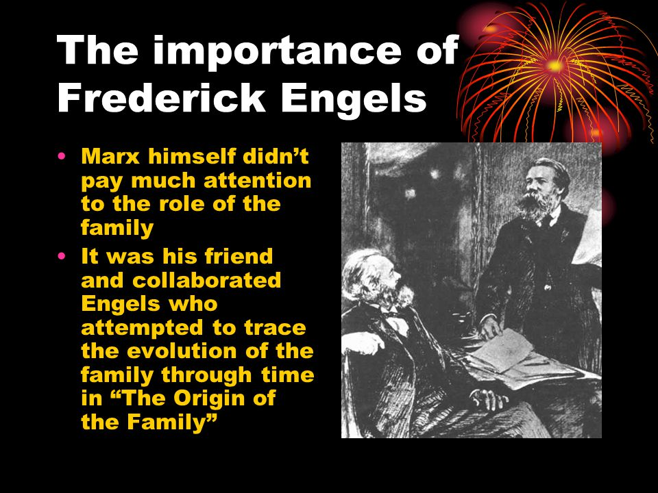 The importance of Frederick Engels Marx himself didn't pay much attention to the role of the family It was his friend and collaborated Engels who attempted to trace the evolution of the family through time in The Origin of the Family