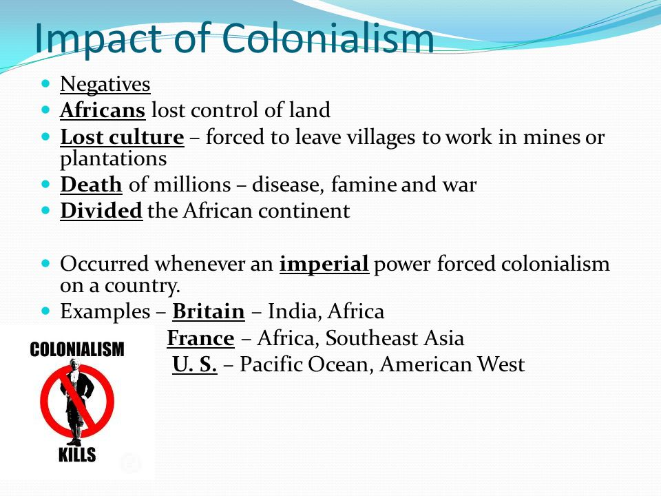 Impact of Colonialism Negatives Africans lost control of land Lost culture – forced to leave villages to work in mines or plantations Death of millions – disease, famine and war Divided the African continent Occurred whenever an imperial power forced colonialism on a country.