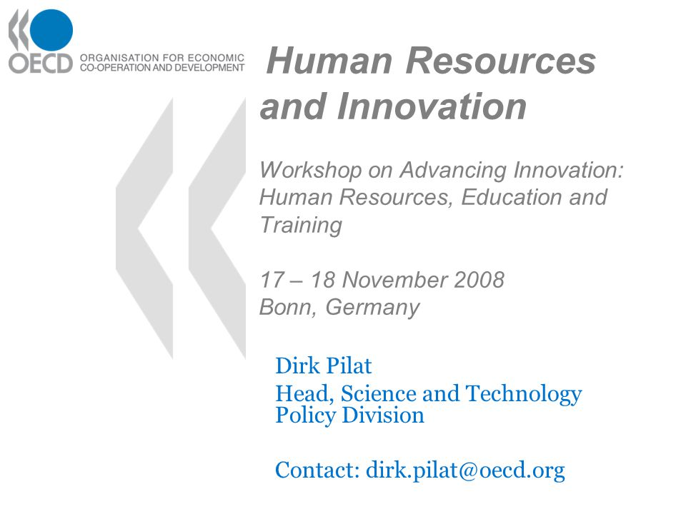 Human Resources and Innovation Workshop on Advancing Innovation: Human Resources, Education and Training 17 – 18 November 2008 Bonn, Germany Dirk Pilat Head, Science and Technology Policy Division Contact: