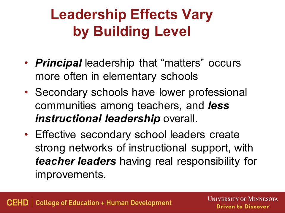 Leadership Effects Vary by Building Level Principal leadership that matters occurs more often in elementary schools Secondary schools have lower professional communities among teachers, and less instructional leadership overall.