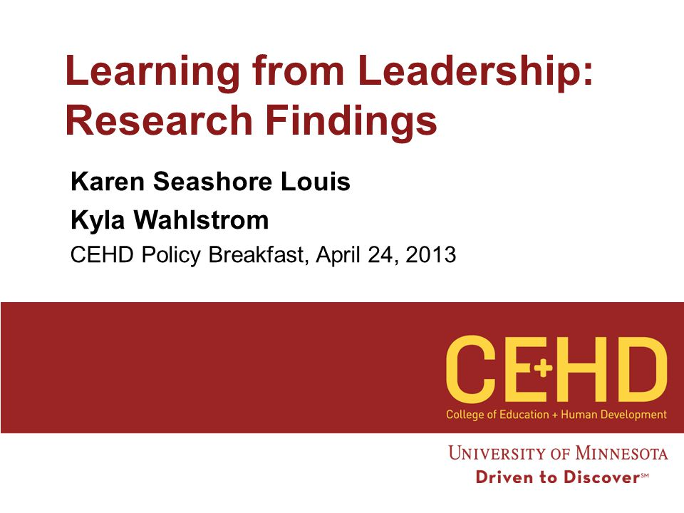 Learning from Leadership: Research Findings Karen Seashore Louis Kyla Wahlstrom CEHD Policy Breakfast, April 24, 2013