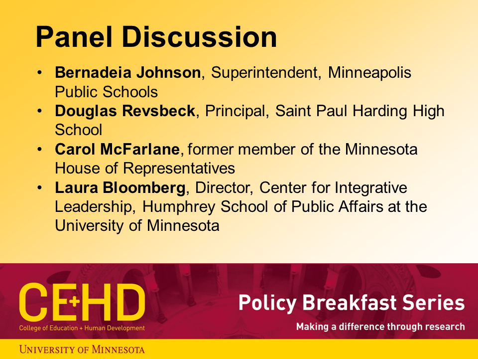 Panel Discussion Bernadeia Johnson, Superintendent, Minneapolis Public Schools Douglas Revsbeck, Principal, Saint Paul Harding High School Carol McFarlane, former member of the Minnesota House of Representatives Laura Bloomberg, Director, Center for Integrative Leadership, Humphrey School of Public Affairs at the University of Minnesota