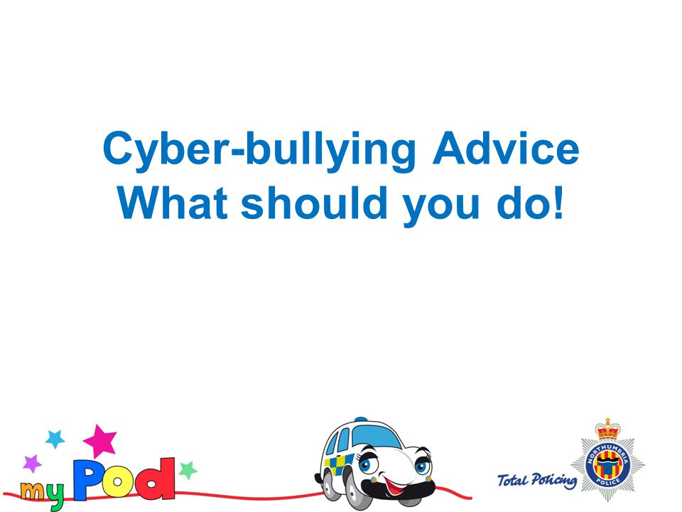 Cyber-bullying Advice What should you do!