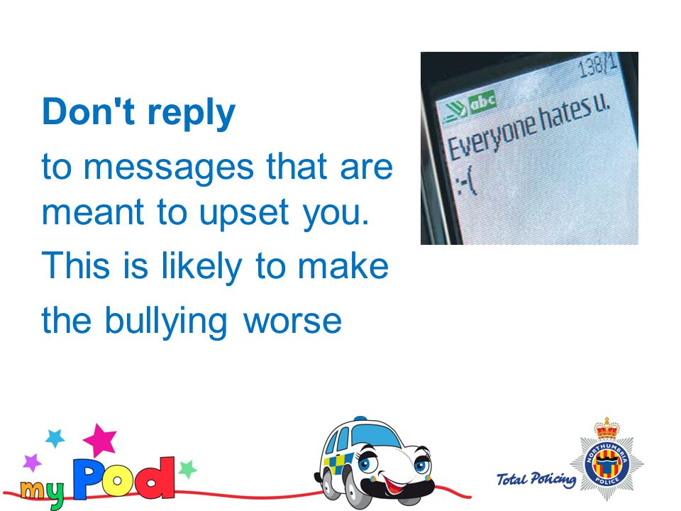 Don t reply to messages that are meant to upset you. This is likely to make the bullying worse