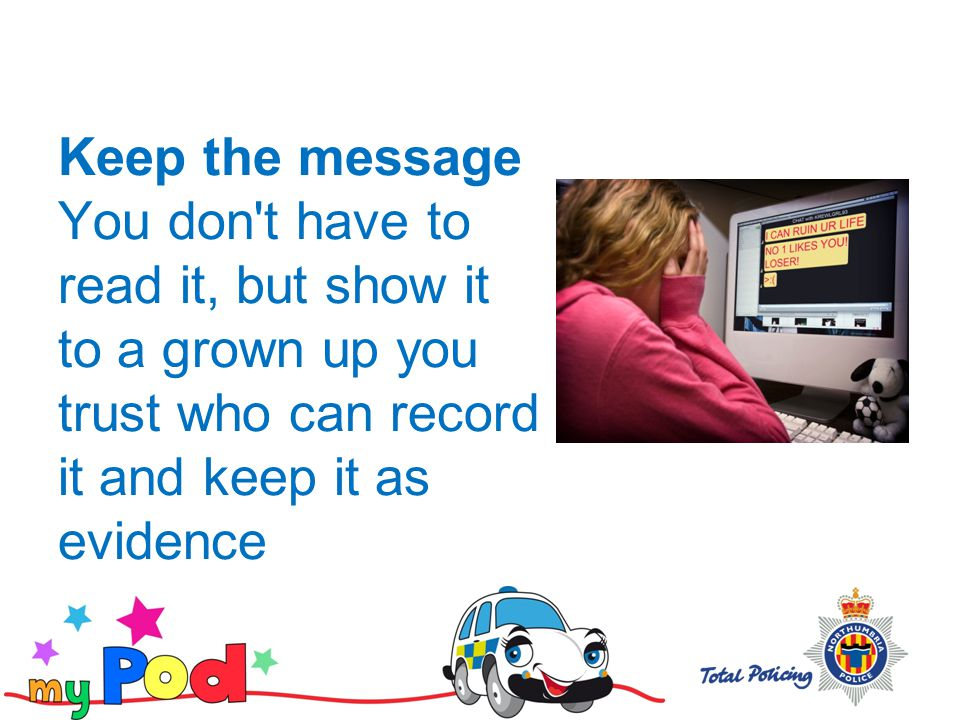 Keep the message You don t have to read it, but show it to a grown up you trust who can record it and keep it as evidence