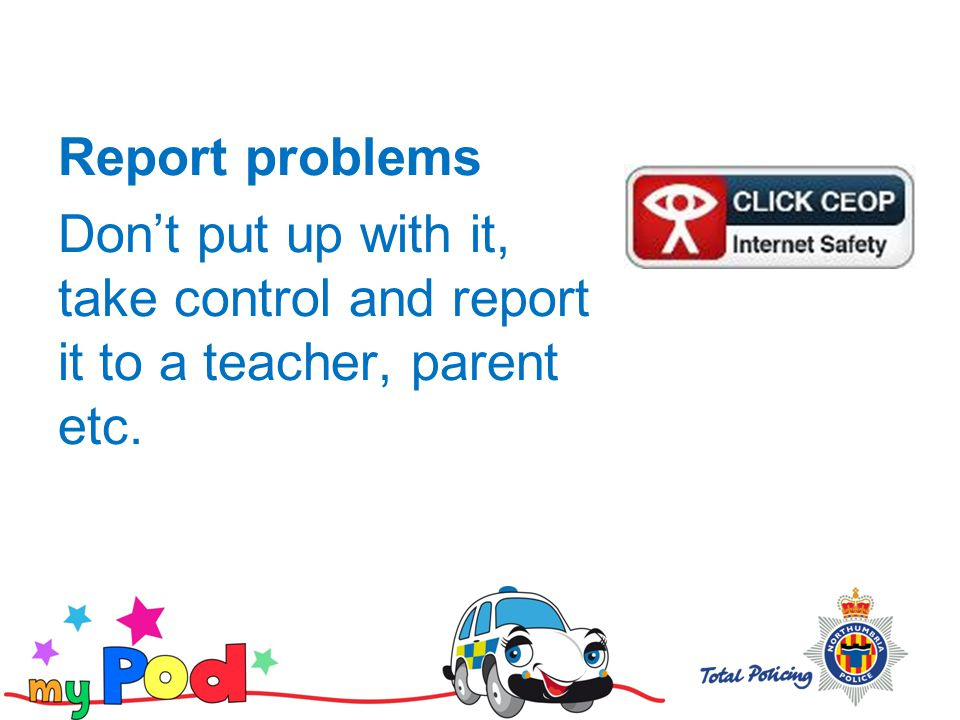 Report problems Don't put up with it, take control and report it to a teacher, parent etc.